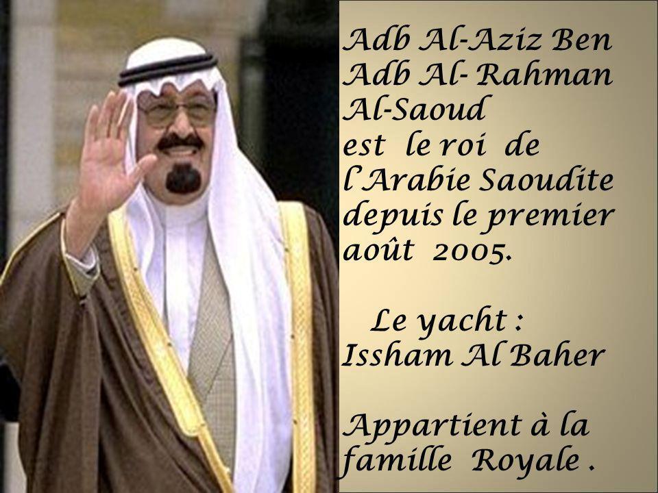 Adb Al-Aziz Ben Adb Al- Rahman Al-Saoud est le roi de lArabie Saoudite depuis le premier août 2005. Le yacht : Issham Al Baher Appartient à la famille
