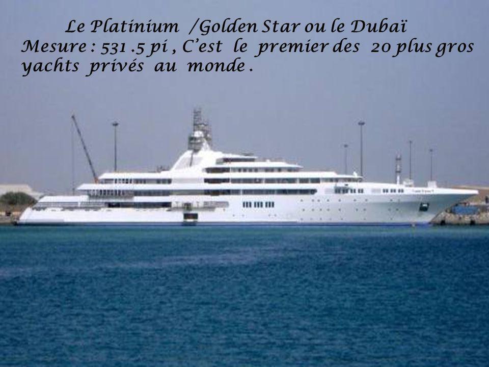 Le Platinium /Golden Star ou le Dubaï Mesure : 531.5 pi, Cest le premier des 20 plus gros yachts privés au monde.