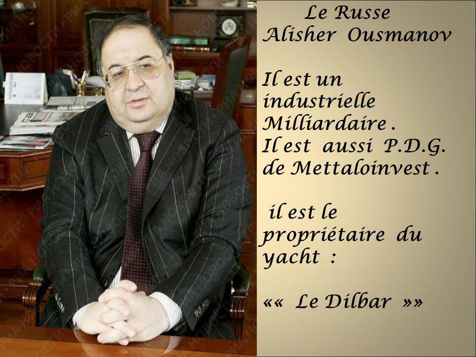 Le Russe Alisher Ousmanov Il est un industrielle Milliardaire. Il est aussi P.D.G. de Mettaloinvest. il est le propriétaire du yacht : «« Le Dilbar »»