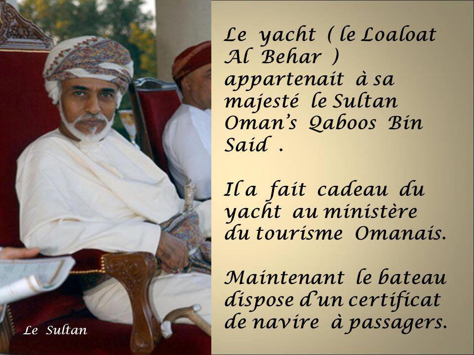 Le yacht ( le Loaloat Al Behar ) appartenait à sa majesté le Sultan Omans Qaboos Bin Said. Il a fait cadeau du yacht au ministère du tourisme Omanais.