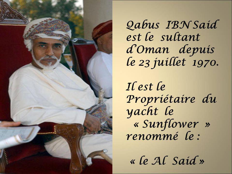 Qabus IBN Said est le sultant dOman depuis le 23 juillet 1970. Il est le Propriétaire du yacht le « Sunflower » renommé le : « le Al Said »