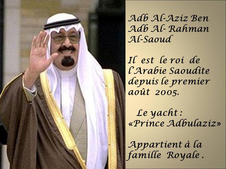 Adb Al-Aziz Ben Adb Al- Rahman Al-Saoud Il est le roi de lArabie Saoudite depuis le premier août 2005. Le yacht : «Prince Adbulaziz» Appartient à la f