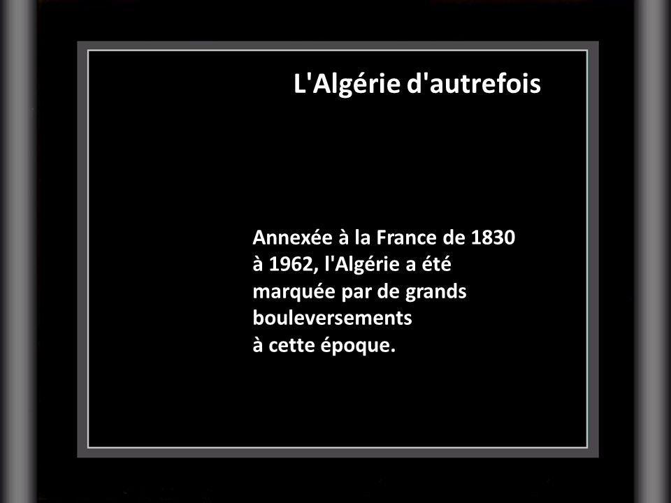 Annexée à la France de 1830 à 1962, l'Algérie a été marquée par de grands bouleversements à cette époque. L'Algérie d'autrefois