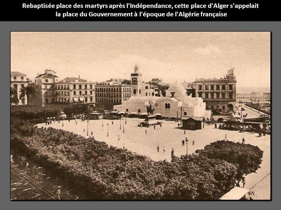 Rebaptisée place des martyrs après l'Indépendance, cette place d'Alger s'appelait la place du Gouvernement à l'époque de l'Algérie française