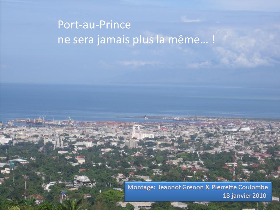 Port-au-Prince ne sera jamais plus la même… ! Montage: Jeannot Grenon & Pierrette Coulombe 18 janvier 2010 Montage: Jeannot Grenon & Pierrette Coulomb