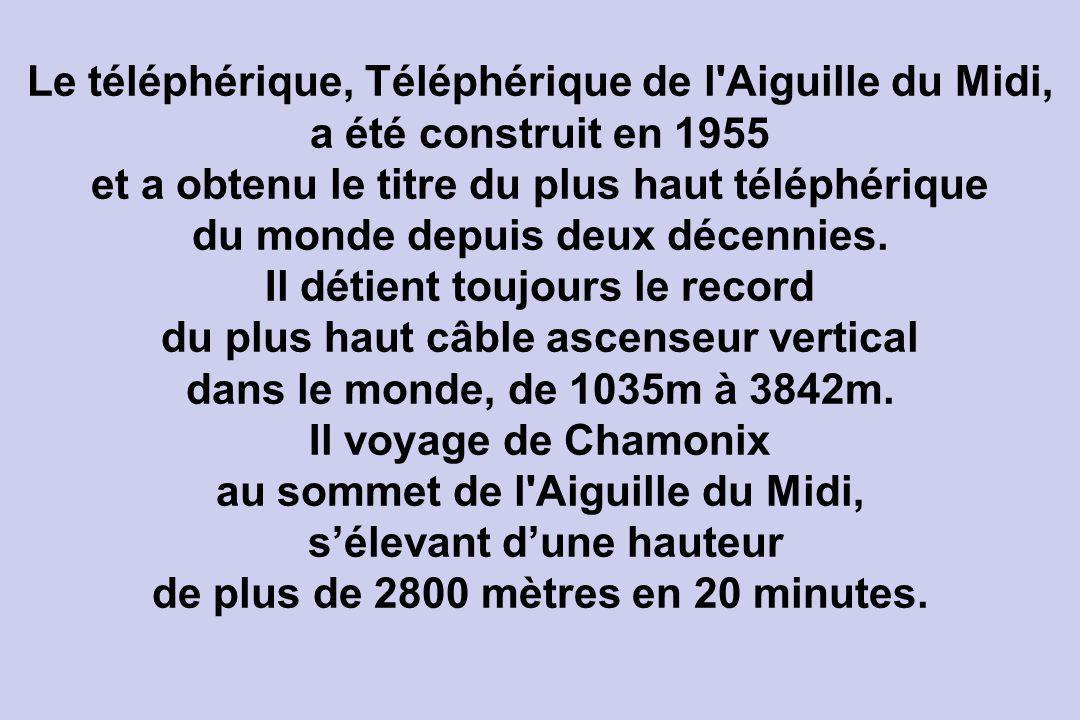 Le téléphérique, Téléphérique de l Aiguille du Midi, a été construit en 1955 et a obtenu le titre du plus haut téléphérique du monde depuis deux décennies.