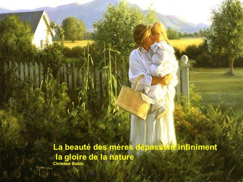 La beauté des mères dépassent infiniment la gloire de la nature Christian Bobin.
