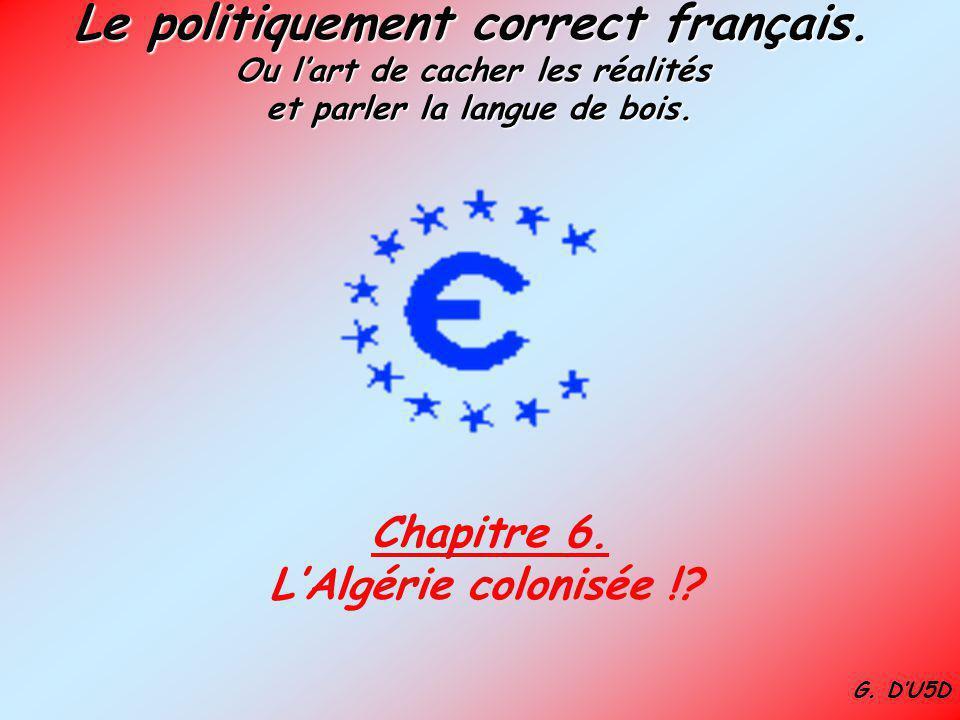 Le politiquement correct français. Ou lart de cacher les réalités et parler la langue de bois. Chapitre 6. LAlgérie colonisée !? G. DU5D