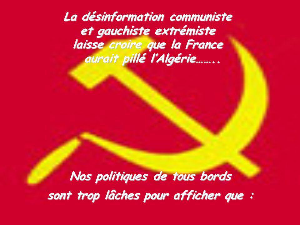 La désinformation communiste et gauchiste extrémiste laisse croire que la France aurait pillé lAlgérie…….. Nos politiques de tous bords sont trop lâch