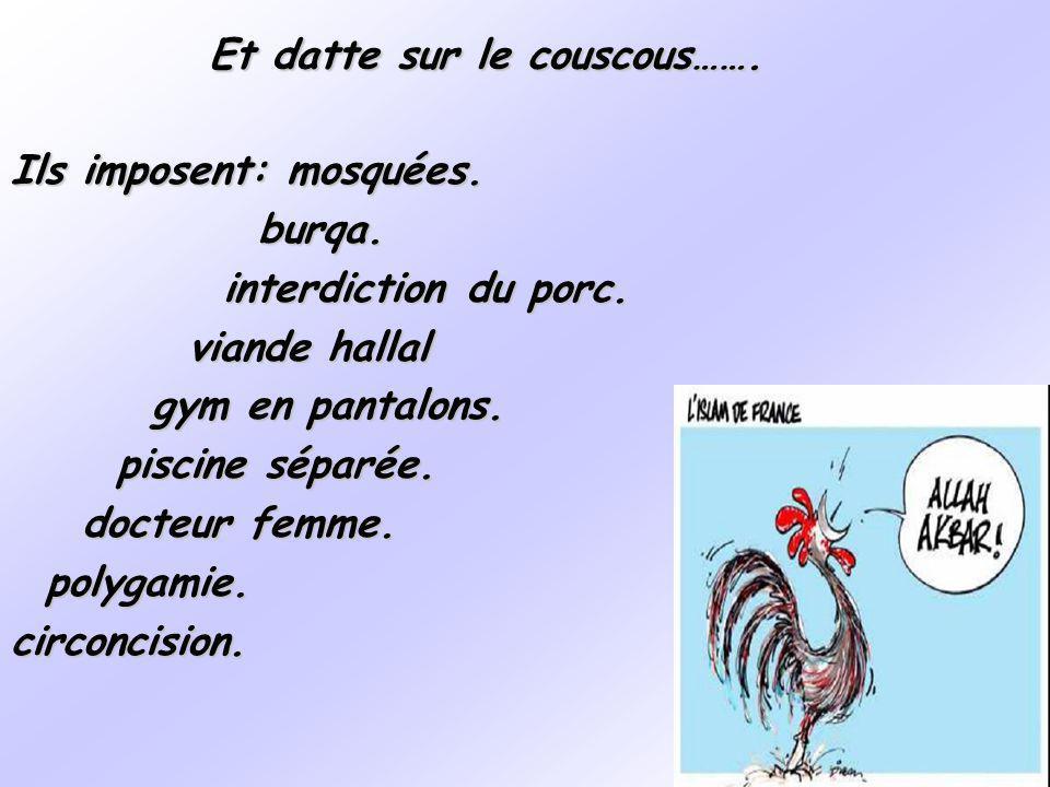 Et datte sur le couscous……. Ils imposent: mosquées. burqa. burqa. interdiction du porc. interdiction du porc. viande hallal viande hallal gym en panta