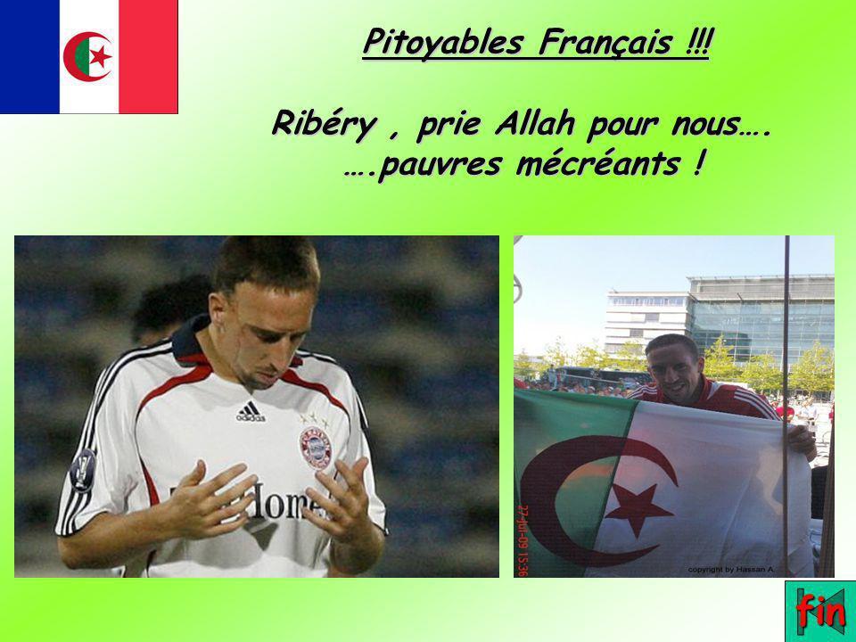 Pitoyables Français !!! Ribéry, prie Allah pour nous…. ….pauvres mécréants ! Pitoyables Français !!! Ribéry, prie Allah pour nous…. ….pauvres mécréant