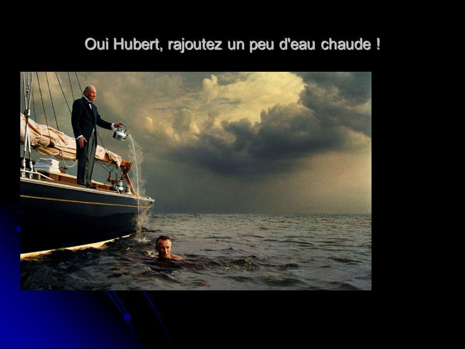 Oui Hubert, rajoutez un peu d eau chaude !