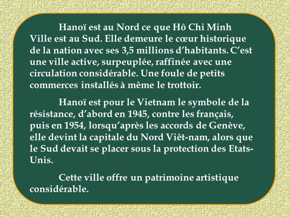 Hanoï est au Nord ce que Hô Chi Minh Ville est au Sud. Elle demeure le cœur historique de la nation avec ses 3,5 millions dhabitants. Cest une ville a
