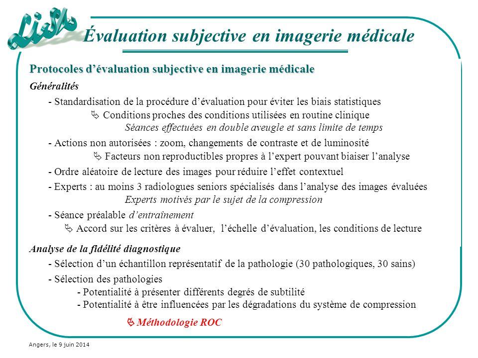 Angers, le 9 juin 2014 Protocoles dévaluation subjective en imagerie médicale Généralités - Standardisation de la procédure dévaluation pour éviter le