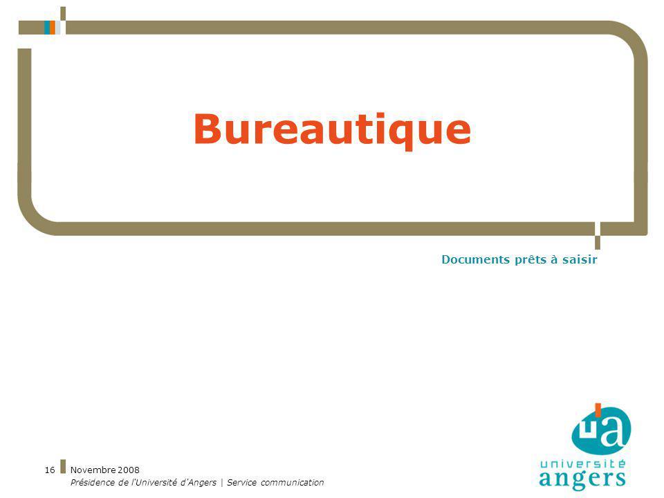 Novembre 2008 Présidence de l'Université d'Angers | Service communication 16 Bureautique Documents prêts à saisir
