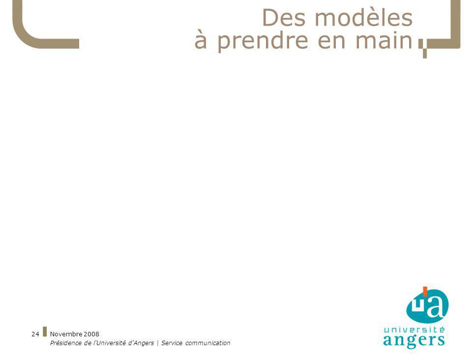 Novembre 2008 Présidence de l'Université d'Angers | Service communication 24 Des modèles à prendre en main