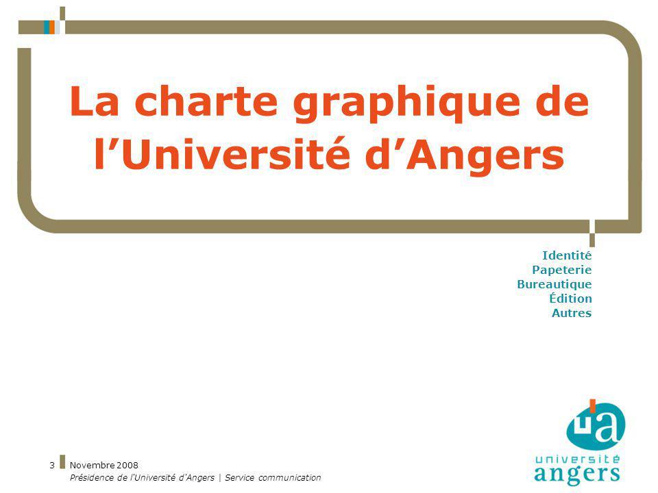 Novembre 2008 Présidence de l'Université d'Angers | Service communication 3 La charte graphique de lUniversité dAngers Identité Papeterie Bureautique
