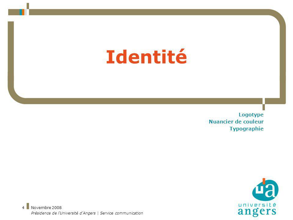 Novembre 2008 Présidence de l'Université d'Angers | Service communication 4 Identité Logotype Nuancier de couleur Typographie