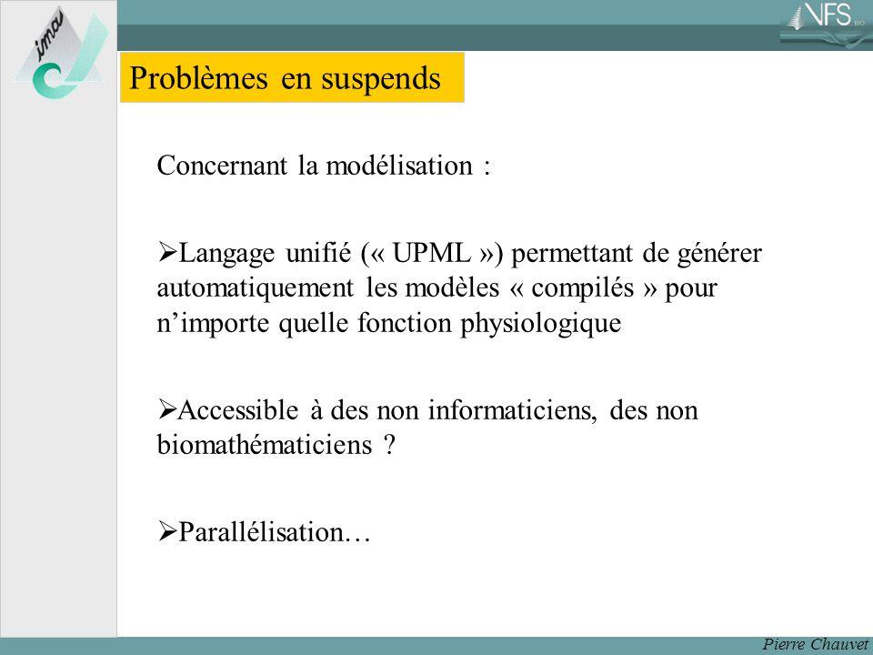 Pierre Chauvet Problèmes en suspends Concernant la modélisation : Langage unifié (« UPML ») permettant de générer automatiquement les modèles « compilés » pour nimporte quelle fonction physiologique Accessible à des non informaticiens, des non biomathématiciens .