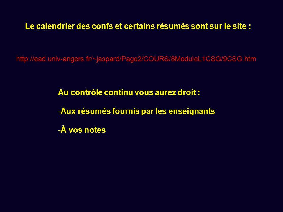 Le calendrier des confs et certains résumés sont sur le site : http://ead.univ-angers.fr/~jaspard/Page2/COURS/8ModuleL1CSG/9CSG.htm Au contrôle continu vous aurez droit : -Aux résumés fournis par les enseignants -À vos notes