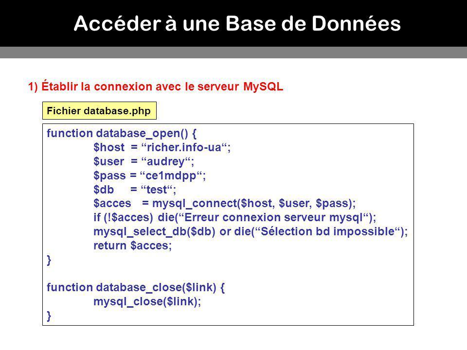 Accéder à une Base de Données 1) Établir la connexion avec le serveur MySQL function database_open() { $host = richer.info-ua; $user = audrey; $pass =