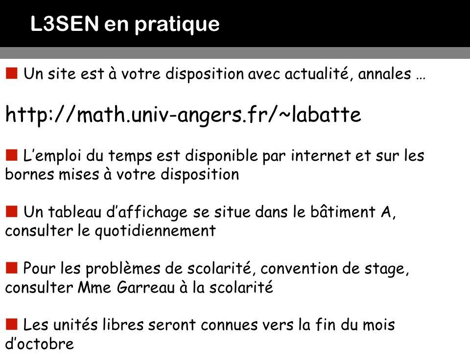 L3SEN en pratique Un site est à votre disposition avec actualité, annales … http://math.univ-angers.fr/~labatte Lemploi du temps est disponible par in