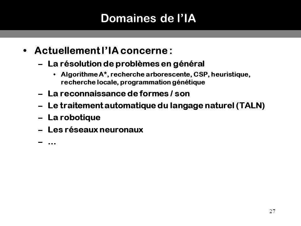 27 Domaines de lIA Actuellement lIA concerne : –La résolution de problèmes en général Algorithme A*, recherche arborescente, CSP, heuristique, recherc