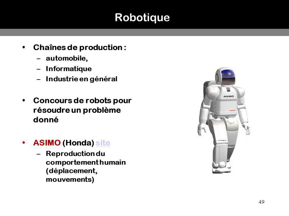 49 Robotique Chaînes de production : –automobile, –Informatique –Industrie en général Concours de robots pour résoudre un problème donné ASIMO (Honda)