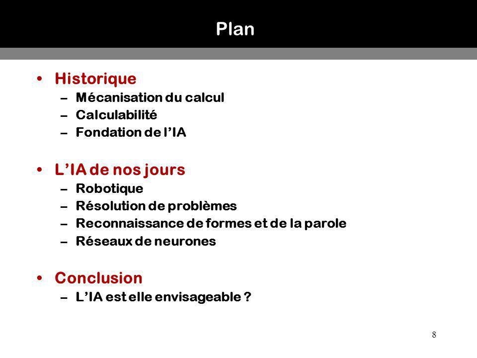 8 Plan Historique –Mécanisation du calcul –Calculabilité –Fondation de lIA LIA de nos jours –Robotique –Résolution de problèmes –Reconnaissance de for