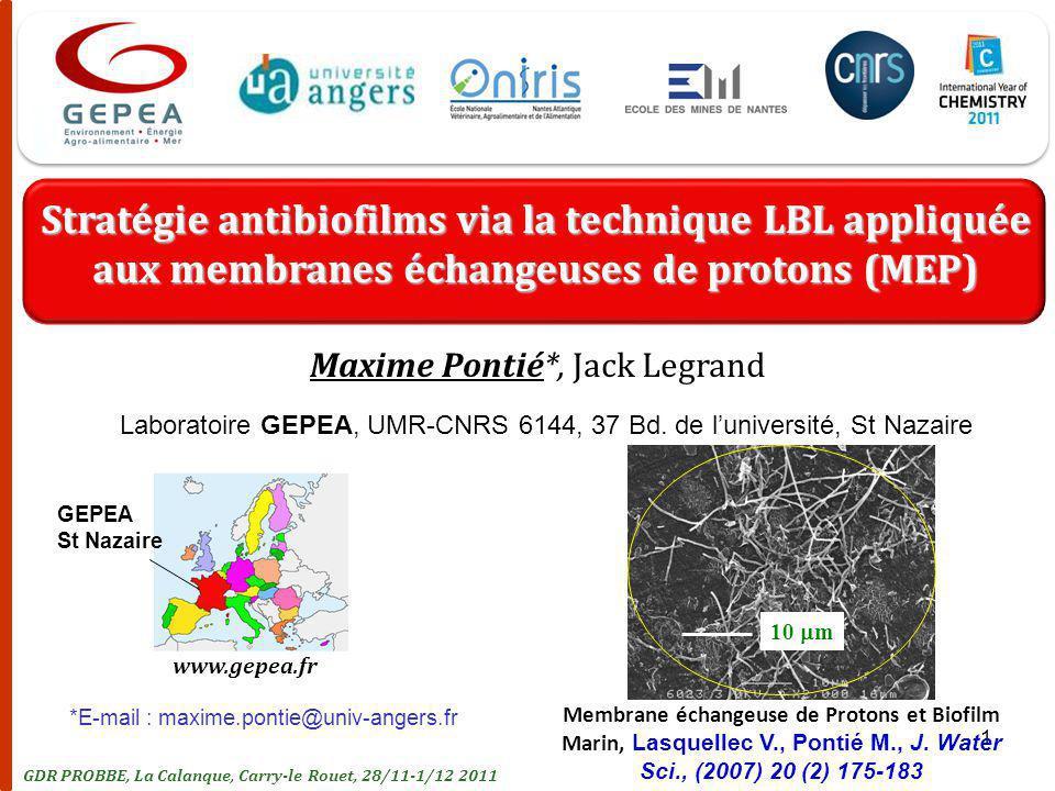 1 Stratégie antibiofilms via la technique LBL appliquée aux membranes échangeuses de protons (MEP) Maxime Pontié*, Jack Legrand GDR PROBBE, La Calanque, Carry-le Rouet, 28/11-1/12 2011 www.gepea.fr GEPEA St Nazaire *E-mail : maxime.pontie@univ-angers.fr Membrane échangeuse de Protons et Biofilm Marin, Lasquellec V., Pontié M., J.