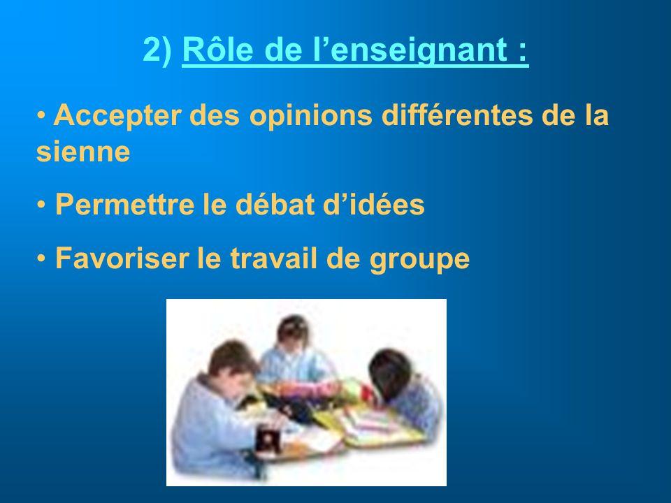 2) Rôle de lenseignant : Accepter des opinions différentes de la sienne Permettre le débat didées Favoriser le travail de groupe