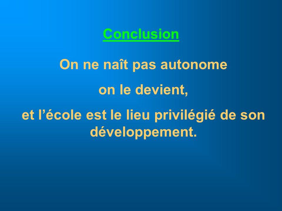 Conclusion On ne naît pas autonome on le devient, et lécole est le lieu privilégié de son développement.