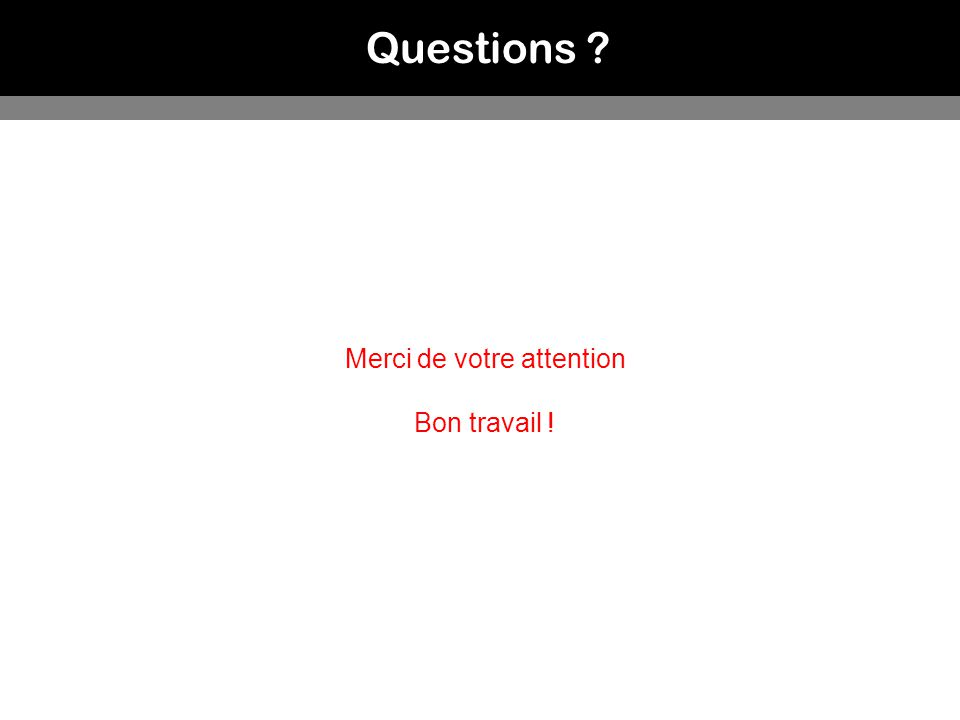 Questions Merci de votre attention Bon travail !