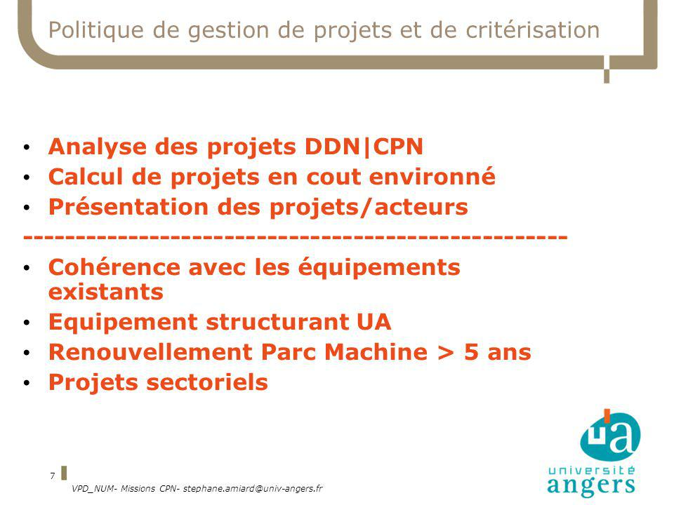 VPD_NUM- Missions CPN- stephane.amiard@univ-angers.fr 7 Politique de gestion de projets et de critérisation Analyse des projets DDN|CPN Calcul de projets en cout environné Présentation des projets/acteurs --------------------------------------------------- Cohérence avec les équipements existants Equipement structurant UA Renouvellement Parc Machine > 5 ans Projets sectoriels