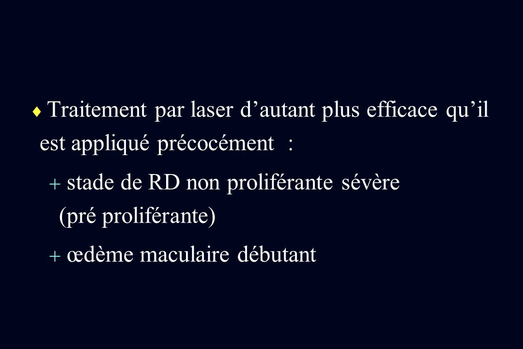 Traitement par laser dautant plus efficace quil est appliqué précocément : stade de RD non proliférante sévère (pré proliférante) œdème maculaire débu