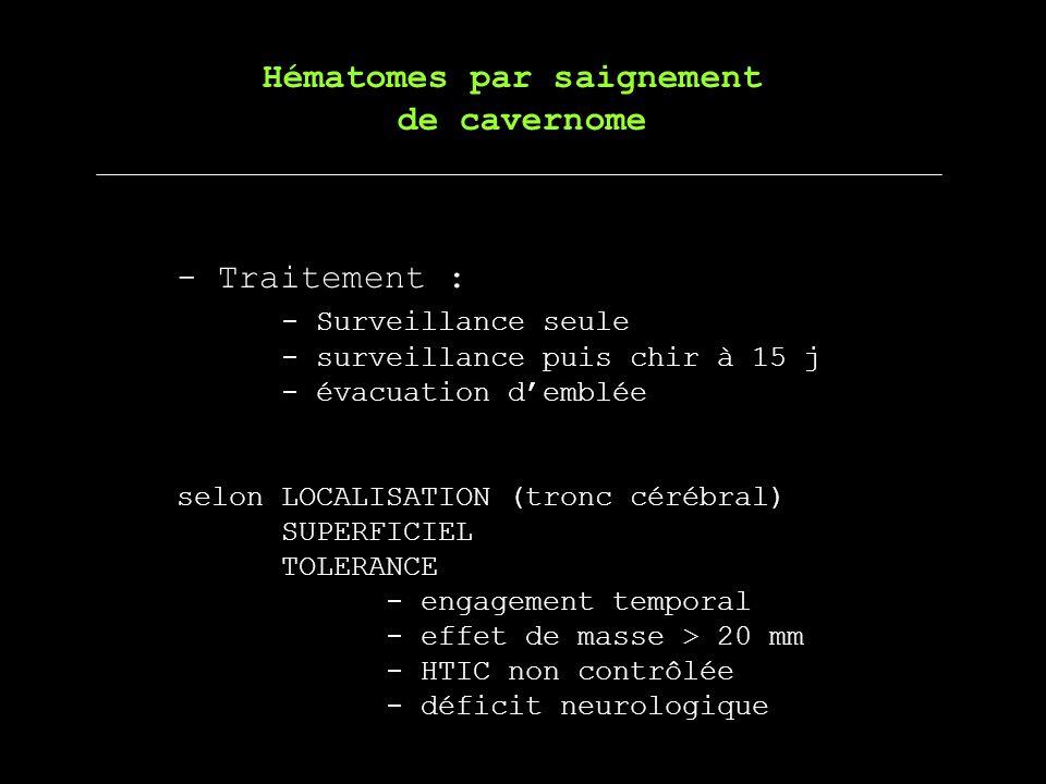 - Traitement : - Surveillance seule - surveillance puis chir à 15 j - évacuation demblée selon LOCALISATION (tronc cérébral) SUPERFICIEL TOLERANCE - e