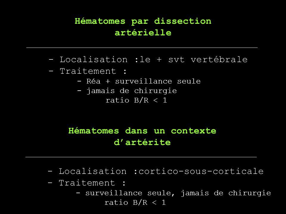 - Localisation :le + svt vertébrale - Traitement : - Réa + surveillance seule - jamais de chirurgie ratio B/R < 1 Hématomes par dissection artérielle