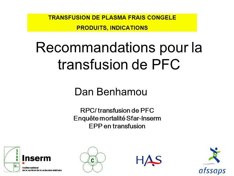 TRANSFUSION DE PLASMA FRAIS CONGELE PRODUITS, INDICATIONS c RPC/ transfusion de PFC Enquête mortalité Sfar-Inserm EPP en transfusion Recommandations pour la transfusion de PFC Dan Benhamou