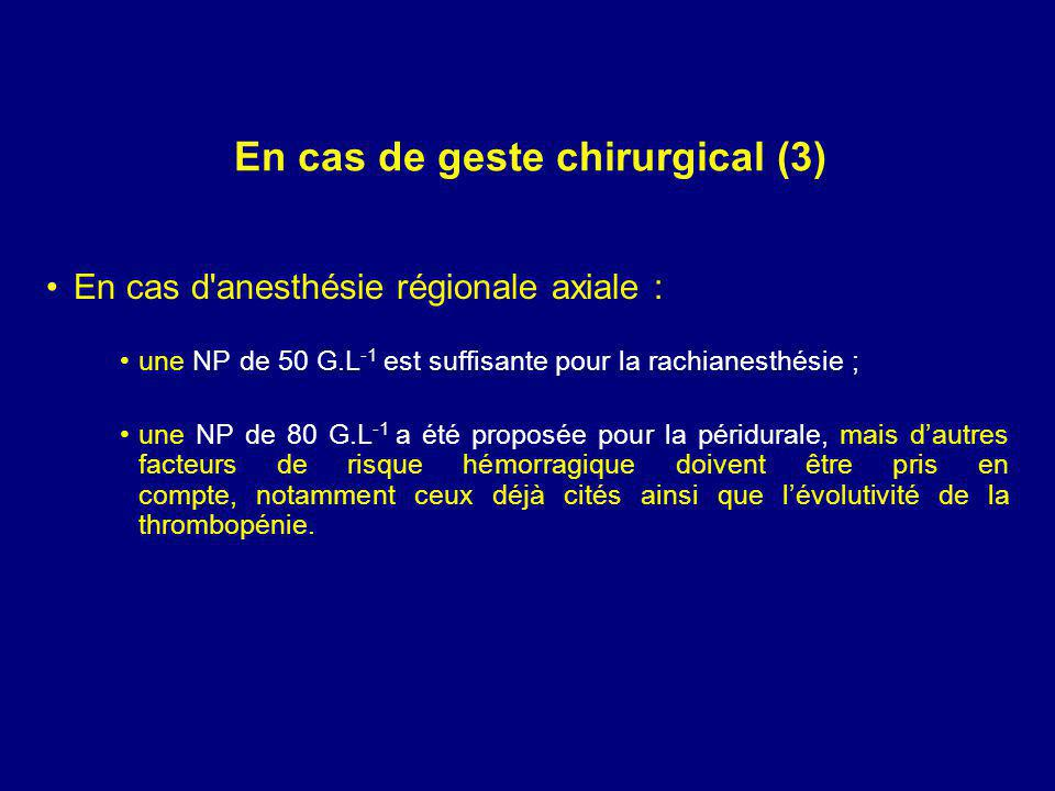 En cas de geste chirurgical (3) En cas d anesthésie régionale axiale : une NP de 50 G.L -1 est suffisante pour la rachianesthésie ; une NP de 80 G.L -1 a été proposée pour la péridurale, mais dautres facteurs de risque hémorragique doivent être pris en compte, notamment ceux déjà cités ainsi que lévolutivité de la thrombopénie.