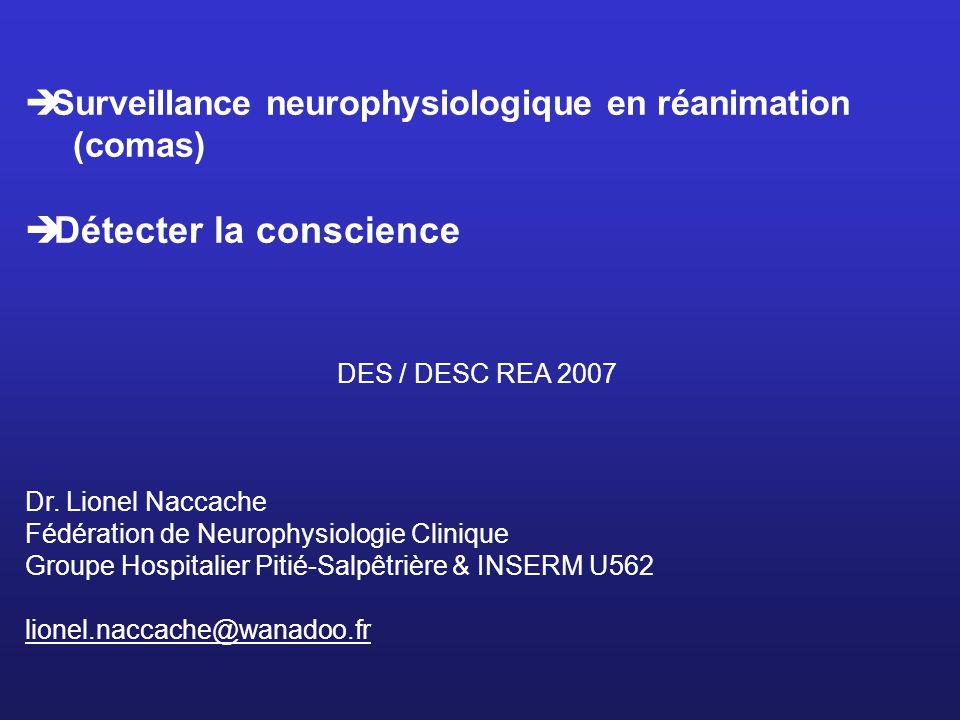 Surveillance neurophysiologique en réanimation (comas) Détecter la conscience DES / DESC REA 2007 Dr.
