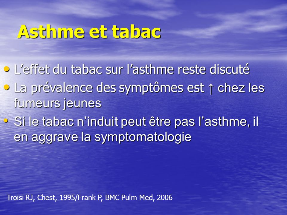 Asthme et tabac Leffet du tabac sur lasthme reste discuté Leffet du tabac sur lasthme reste discuté La prévalence des symptômes est chez les fumeurs jeunes La prévalence des symptômes est chez les fumeurs jeunes Si le tabac ninduit peut être pas lasthme, il en aggrave la symptomatologie Si le tabac ninduit peut être pas lasthme, il en aggrave la symptomatologie Troisi RJ, Chest, 1995/Frank P, BMC Pulm Med, 2006