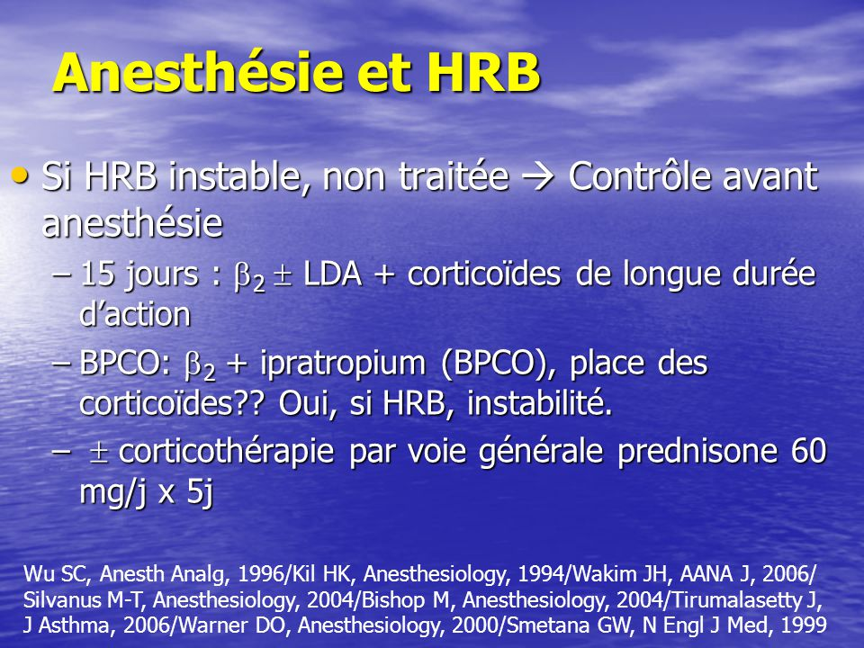 Anesthésie et HRB Si HRB instable, non traitée Contrôle avant anesthésie Si HRB instable, non traitée Contrôle avant anesthésie –15 jours : 2 LDA + corticoïdes de longue durée daction –BPCO: 2 + ipratropium (BPCO), place des corticoïdes?.