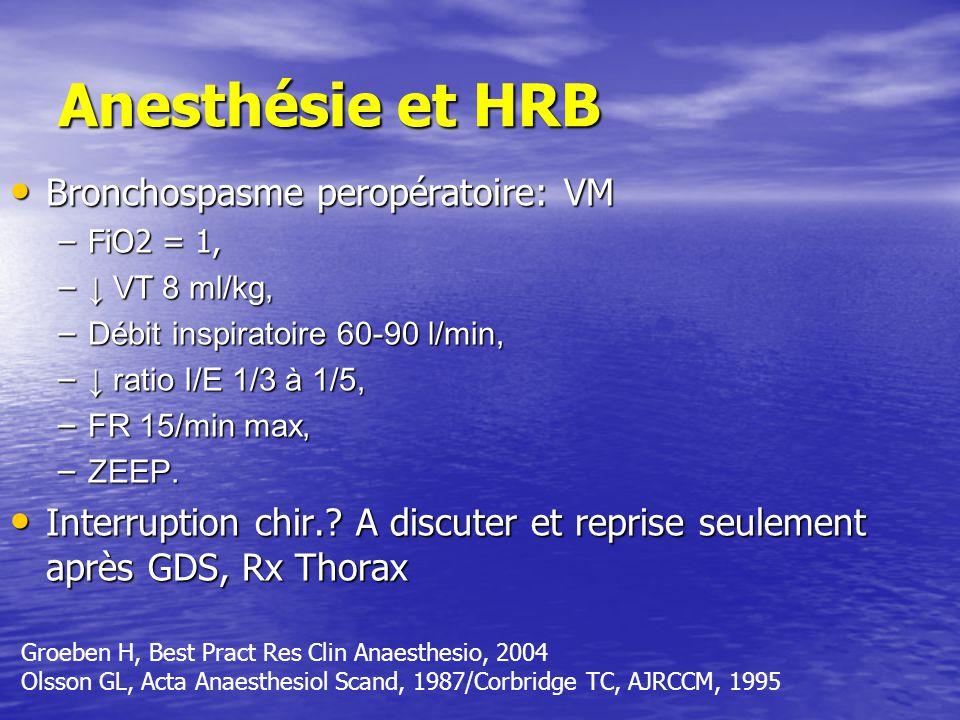 Anesthésie et HRB Bronchospasme peropératoire: VM Bronchospasme peropératoire: VM –FiO2 = 1, – VT 8 ml/kg, – Débit inspiratoire 60-90 l/min, – ratio I/E 1/3 à 1/5, – FR 15/min max, – ZEEP.