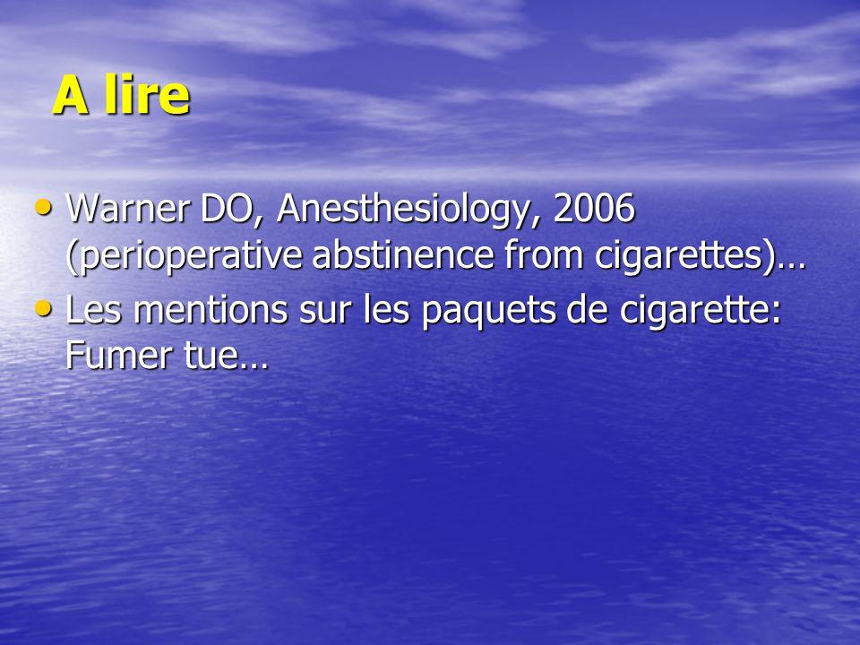 A lire Warner DO, Anesthesiology, 2006 (perioperative abstinence from cigarettes)… Warner DO, Anesthesiology, 2006 (perioperative abstinence from cigarettes)… Les mentions sur les paquets de cigarette: Fumer tue… Les mentions sur les paquets de cigarette: Fumer tue…