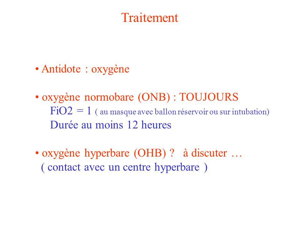 Traitement Antidote : oxygène oxygène normobare (ONB) : TOUJOURS FiO2 = 1 ( au masque avec ballon réservoir ou sur intubation) Durée au moins 12 heure