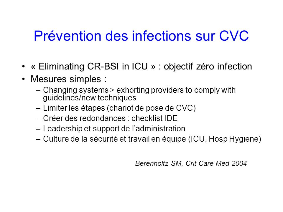 Prévention des infections sur CVC « Eliminating CR-BSI in ICU » : objectif zéro infection Mesures simples : –Changing systems > exhorting providers to