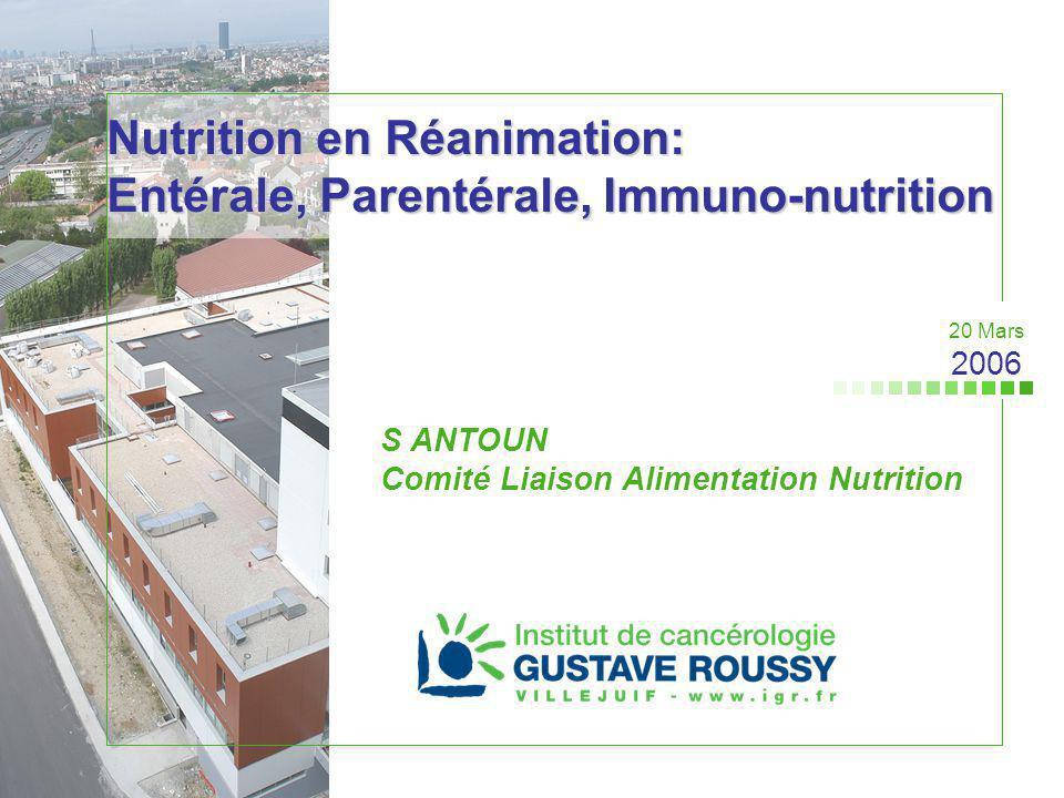 Nutrition en Réanimation: Entérale, Parentérale, Immuno-nutrition S ANTOUN Comité Liaison Alimentation Nutrition 20 Mars 2006