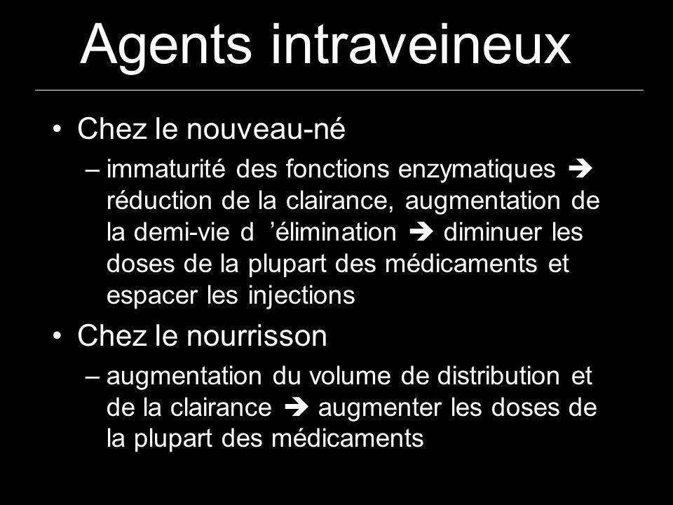 Agents intraveineux Chez le nouveau-né –immaturité des fonctions enzymatiques réduction de la clairance, augmentation de la demi-vie d élimination dim