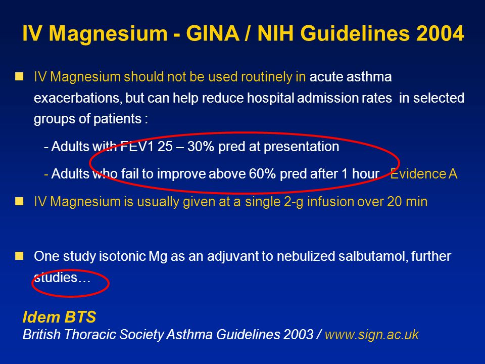IV Magnesium - GINA / NIH Guidelines 2004 IV Magnesium should not be used routinely in acute asthma exacerbations, but can help reduce hospital admission rates in selected groups of patients : - Adults with FEV1 25 – 30% pred at presentation - Adults who fail to improve above 60% pred after 1 hour Evidence A IV Magnesium is usually given at a single 2-g infusion over 20 min One study isotonic Mg as an adjuvant to nebulized salbutamol, further studies… Idem BTS British Thoracic Society Asthma Guidelines 2003 / www.sign.ac.uk