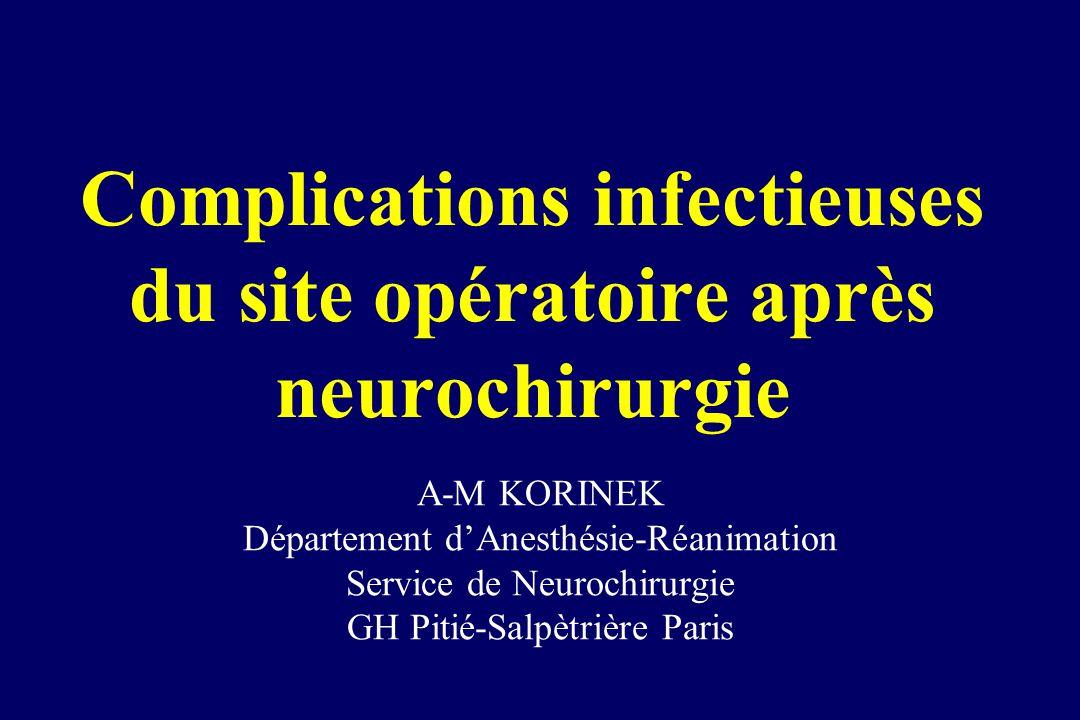 Complications infectieuses du site opératoire après neurochirurgie A-M KORINEK Département dAnesthésie-Réanimation Service de Neurochirurgie GH Pitié-